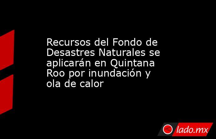 Recursos del Fondo de Desastres Naturales se aplicarán en Quintana Roo por inundación y ola de calor. Noticias en tiempo real