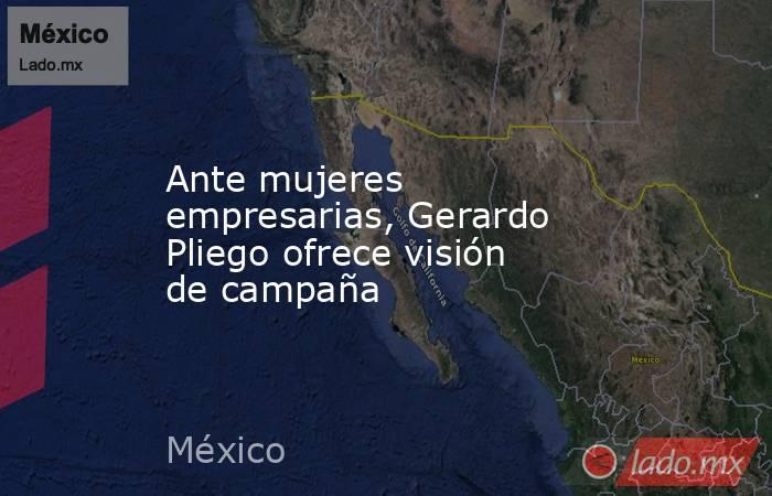 Ante mujeres empresarias, Gerardo Pliego ofrece visión de campaña. Noticias en tiempo real