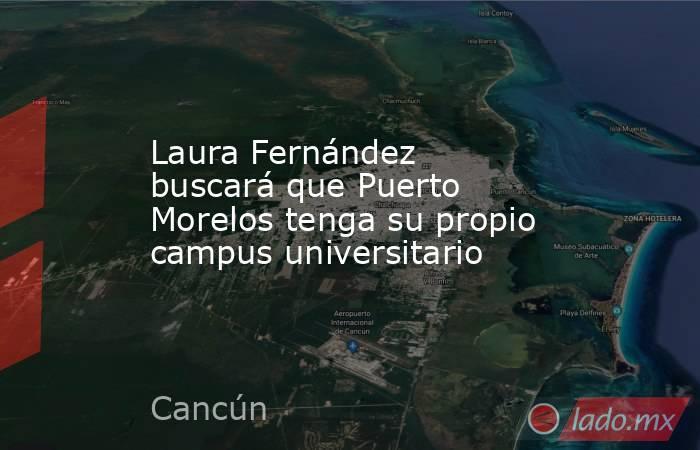 Laura Fernández buscará que Puerto Morelos tenga su propio campus universitario. Noticias en tiempo real