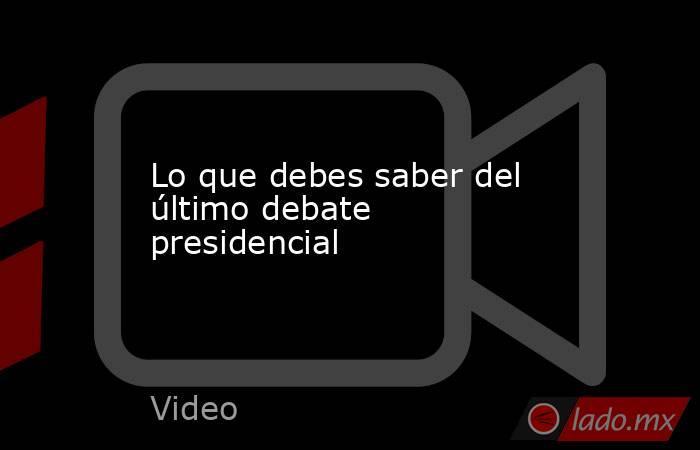 Lo que debes saber del último debate presidencial. Noticias en tiempo real
