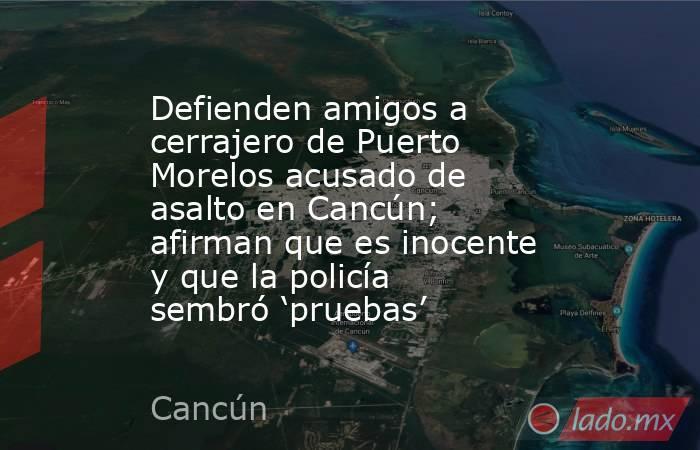 Defienden amigos a cerrajero de Puerto Morelos acusado de asalto en Cancún; afirman que es inocente y que la policía sembró 'pruebas'. Noticias en tiempo real