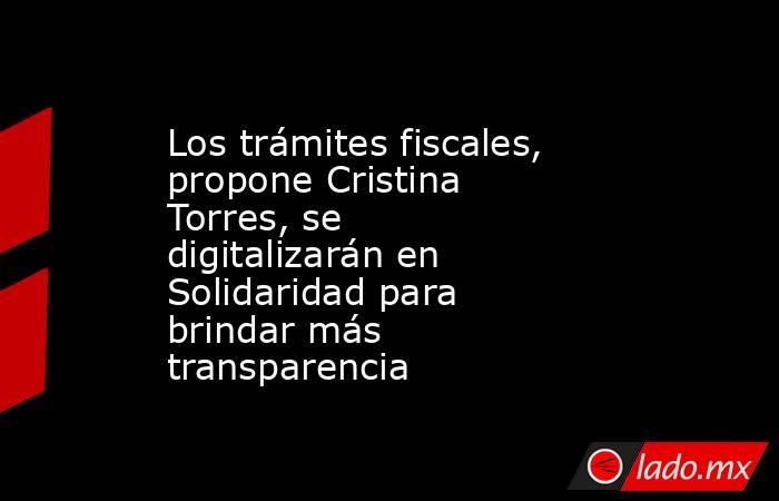 Los trámites fiscales, propone Cristina Torres, se digitalizarán en Solidaridad para brindar más transparencia. Noticias en tiempo real