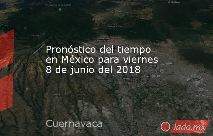 Pronóstico del tiempo en México para viernes 8 de junio del 2018. Noticias en tiempo real