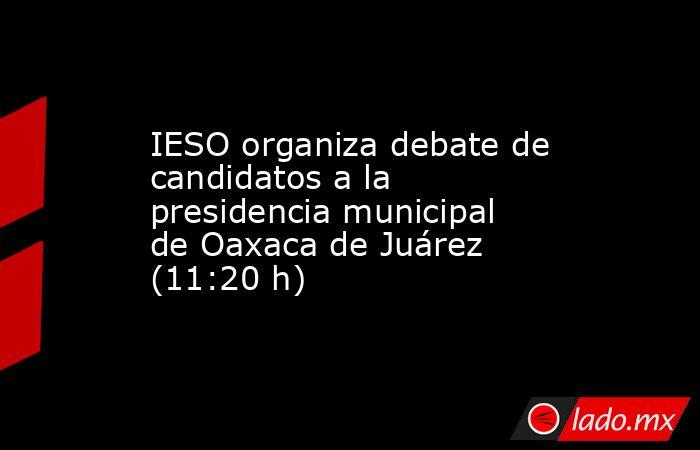 IESO organiza debate de candidatos a la presidencia municipal de Oaxaca de Juárez (11:20 h). Noticias en tiempo real