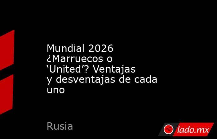 Mundial 2026 ¿Marruecos o 'United'? Ventajas y desventajas de cada uno. Noticias en tiempo real