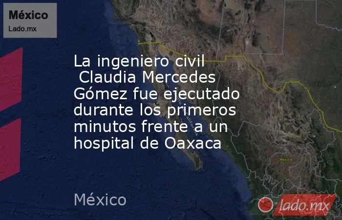 La ingeniero civil Claudia Mercedes Gómez fue ejecutado durante los primeros minutos frente a un hospital de Oaxaca. Noticias en tiempo real