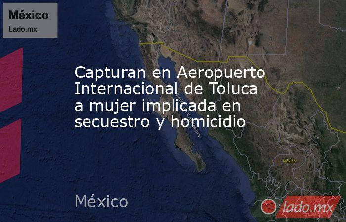 Capturan en Aeropuerto Internacional de Toluca a mujer implicada en secuestro y homicidio. Noticias en tiempo real