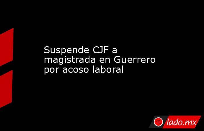 Suspende CJF a magistrada en Guerrero por acoso laboral. Noticias en tiempo real