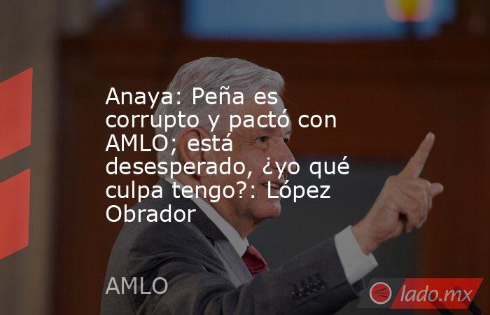 Anaya: Peña es corrupto y pactó con AMLO; está desesperado, ¿yo qué culpa tengo?: López Obrador. Noticias en tiempo real