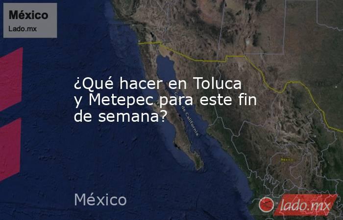 ¿Qué hacer en Toluca y Metepec para este fin de semana?. Noticias en tiempo real