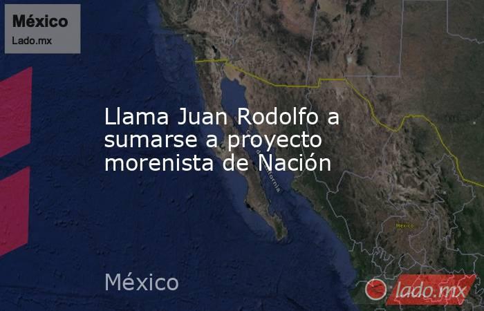 Llama Juan Rodolfo a sumarse a proyecto morenista de Nación. Noticias en tiempo real