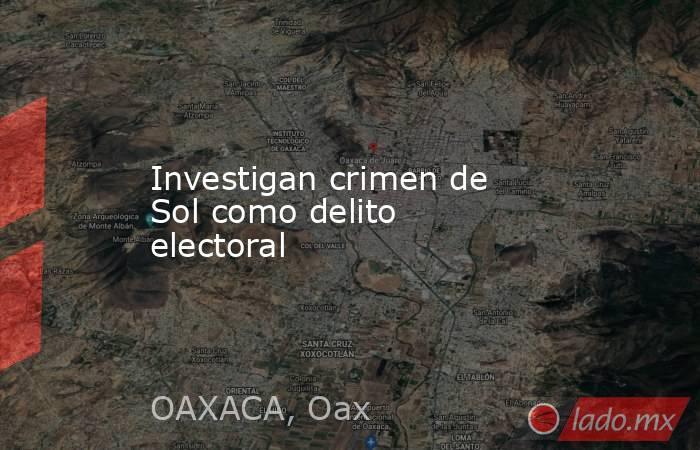 Investigan crimen de Sol como delito electoral. Noticias en tiempo real