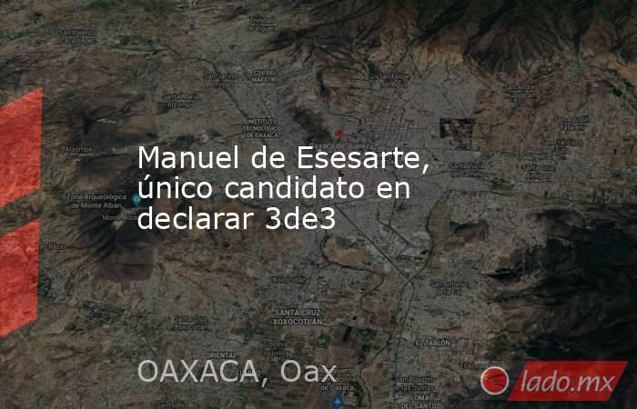Manuel de Esesarte, único candidato en declarar 3de3. Noticias en tiempo real