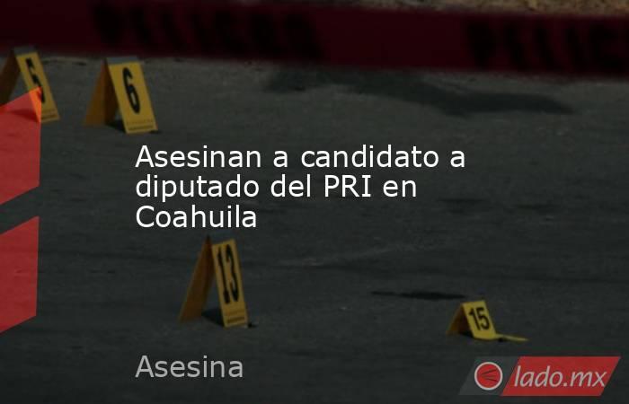 Asesinan a candidato a diputado del PRI en Coahuila. Noticias en tiempo real