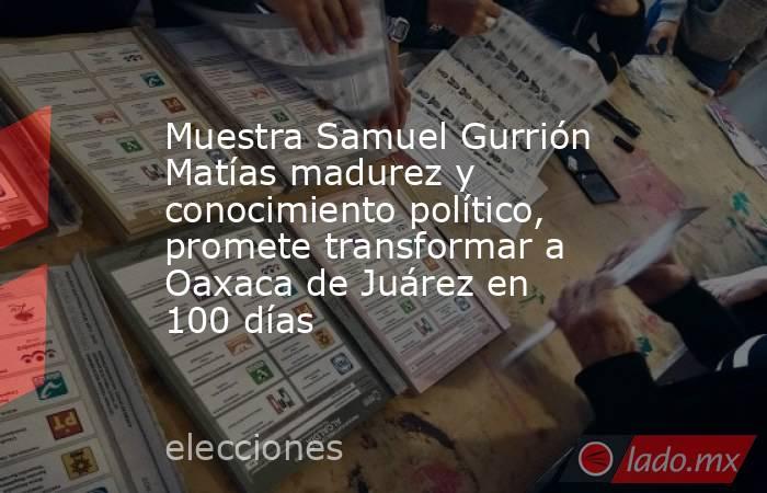 Muestra Samuel Gurrión Matías madurez y conocimiento político, promete transformar a Oaxaca de Juárez en 100 días. Noticias en tiempo real