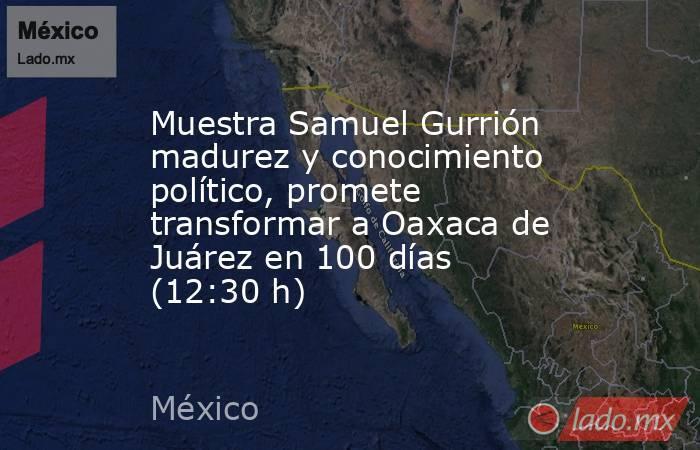Muestra Samuel Gurrión madurez y conocimiento político, promete transformar a Oaxaca de Juárez en 100 días (12:30 h). Noticias en tiempo real