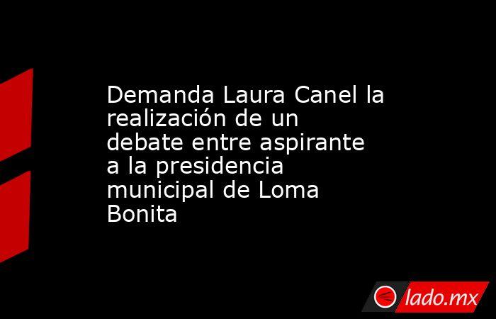 Demanda Laura Canel la realización de un debate entre aspirante a la presidencia municipal de Loma Bonita. Noticias en tiempo real
