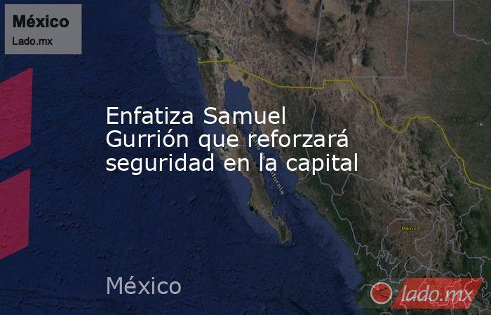 Enfatiza Samuel Gurrión que reforzará seguridad en la capital. Noticias en tiempo real