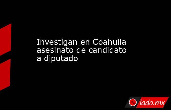 Investigan en Coahuila asesinato de candidato a diputado. Noticias en tiempo real