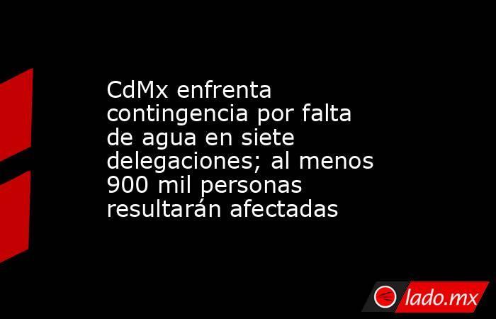 CdMx enfrenta contingencia por falta de agua en siete delegaciones; al menos 900 mil personas resultarán afectadas. Noticias en tiempo real