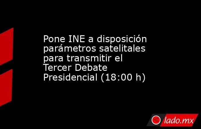 Pone INE a disposición parámetros satelitales para transmitir el Tercer Debate Presidencial (18:00 h). Noticias en tiempo real