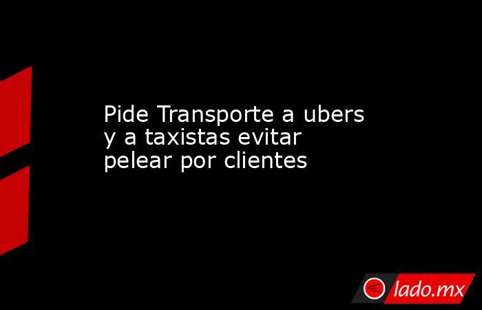 Pide Transporte a ubers y a taxistas evitar pelear por clientes . Noticias en tiempo real