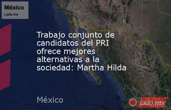 Trabajo conjunto de candidatos del PRI ofrece mejores alternativas a la sociedad: Martha Hilda. Noticias en tiempo real