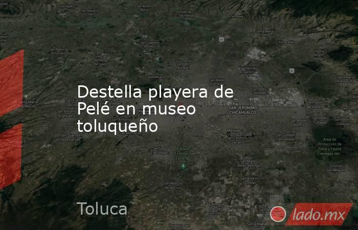 Destella playera de Pelé en museo toluqueño. Noticias en tiempo real