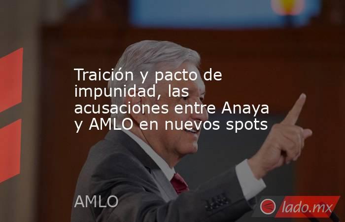 Traición y pacto de impunidad, las acusaciones entre Anaya y AMLO en nuevos spots. Noticias en tiempo real