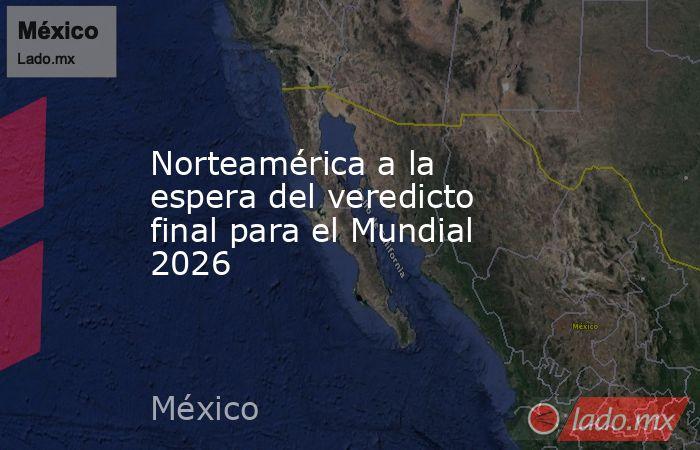 Norteamérica a la espera del veredicto final para el Mundial 2026. Noticias en tiempo real