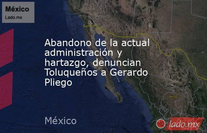 Abandono de la actual administración y hartazgo, denuncian Toluqueños a Gerardo Pliego  . Noticias en tiempo real