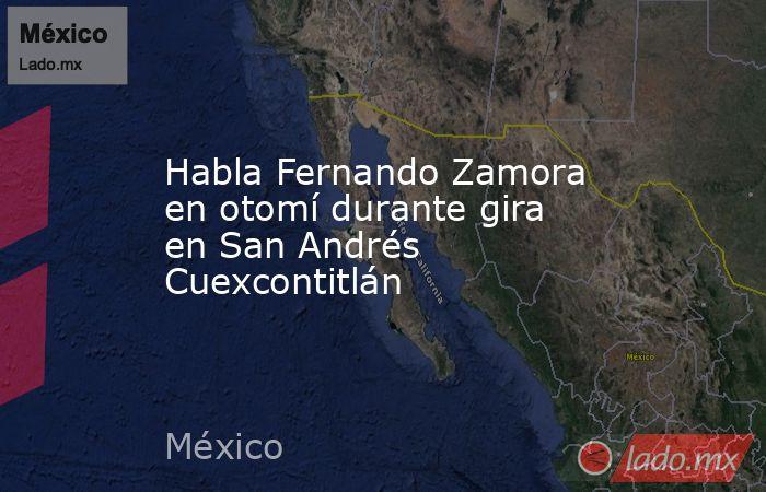 Habla Fernando Zamora en otomí durante gira en San Andrés Cuexcontitlán. Noticias en tiempo real