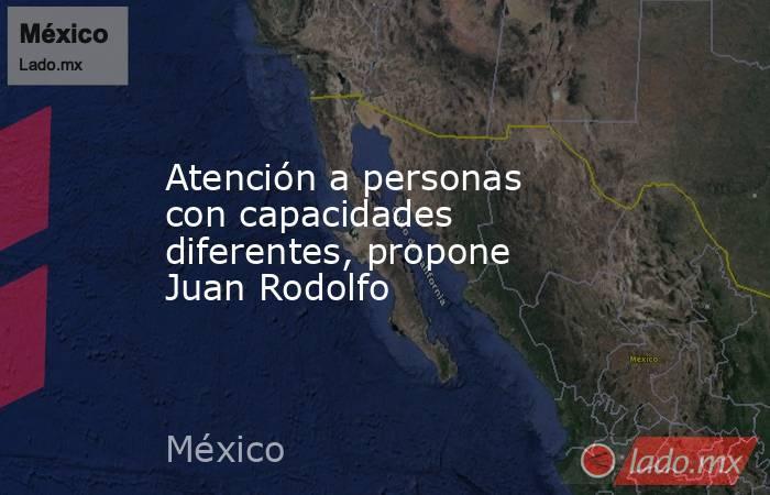 Atención a personas con capacidades diferentes, propone Juan Rodolfo. Noticias en tiempo real