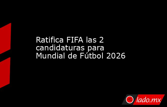 Ratifica FIFA las 2 candidaturas para Mundial de Fútbol 2026. Noticias en tiempo real