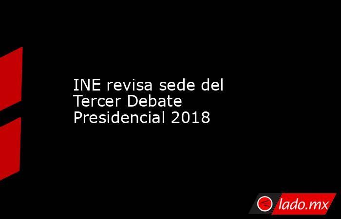 INE revisa sede del Tercer Debate Presidencial 2018. Noticias en tiempo real