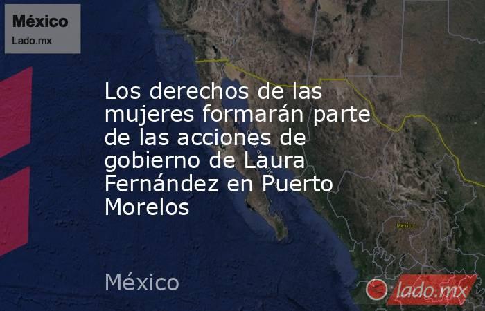 Los derechos de las mujeres formarán parte de las acciones de gobierno de Laura Fernández en Puerto Morelos. Noticias en tiempo real