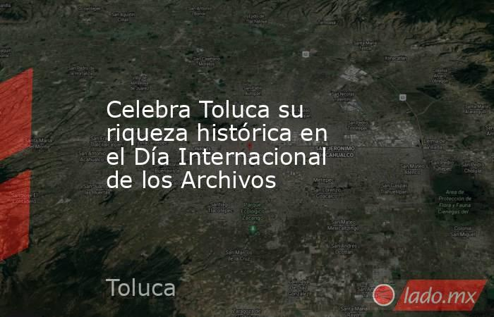 Celebra Toluca su riqueza histórica en el Día Internacional de los Archivos. Noticias en tiempo real