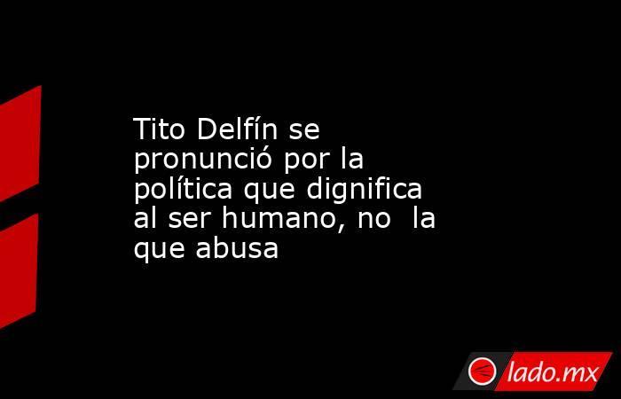 Tito Delfín se pronunció por la política que dignifica al ser humano, no la que abusa. Noticias en tiempo real
