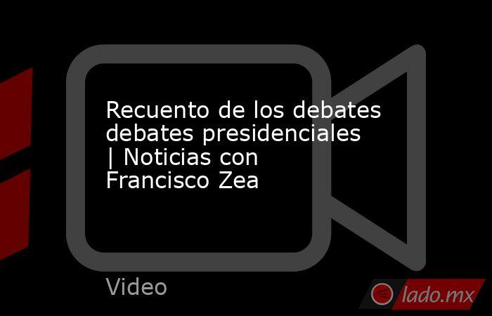 Recuento de los debates debates presidenciales | Noticias con Francisco Zea. Noticias en tiempo real