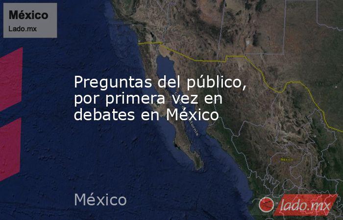 Preguntas del público, por primera vez en debates en México. Noticias en tiempo real