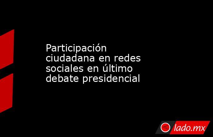 Participación ciudadana en redes sociales en último debate presidencial . Noticias en tiempo real