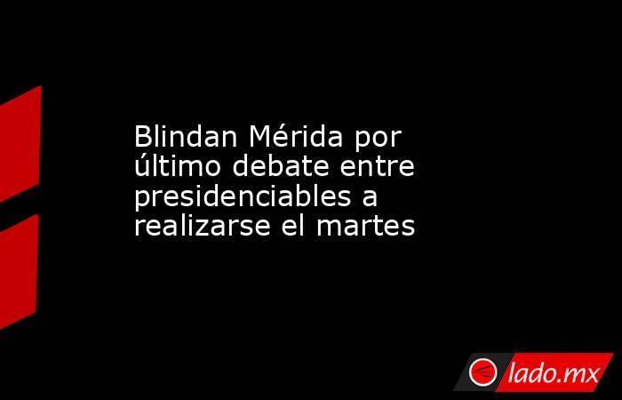 Blindan Mérida por último debate entre presidenciables a realizarse el martes. Noticias en tiempo real