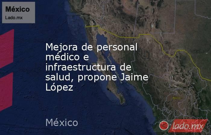 Mejora de personal médico e infraestructura de salud, propone Jaime López. Noticias en tiempo real