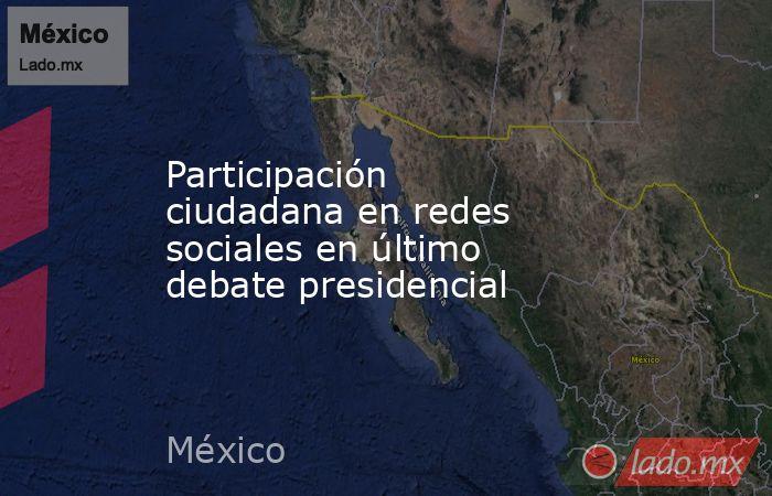Participación ciudadana en redes sociales en último debate presidencial. Noticias en tiempo real