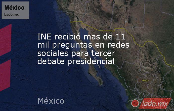INE recibió mas de 11 mil preguntas en redes sociales para tercer debate presidencial. Noticias en tiempo real