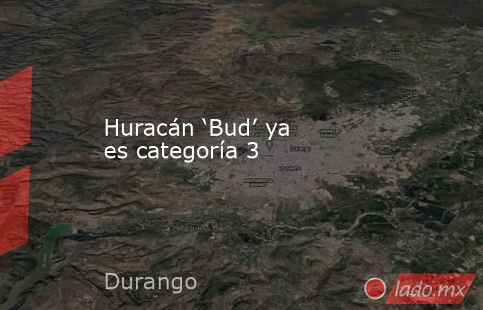 Huracán 'Bud' ya es categoría 3. Noticias en tiempo real
