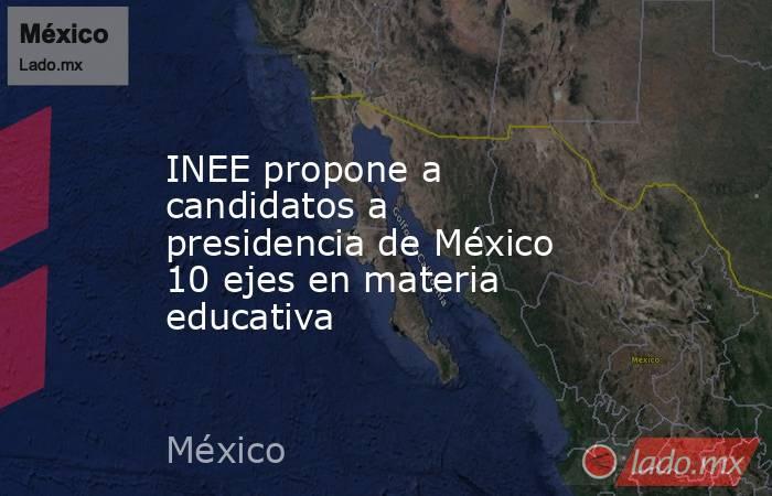INEE propone a candidatos a presidencia de México 10 ejes en materia educativa. Noticias en tiempo real