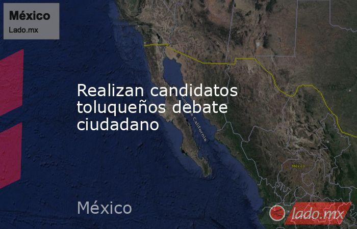 Realizan candidatos toluqueños debate ciudadano. Noticias en tiempo real