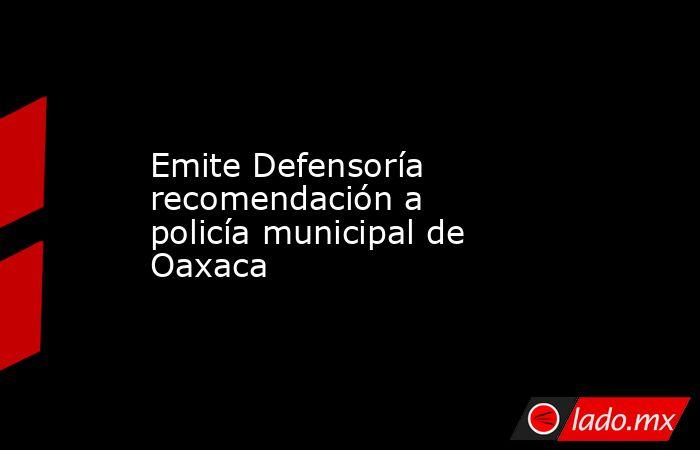 Emite Defensoría recomendación a policía municipal de Oaxaca . Noticias en tiempo real