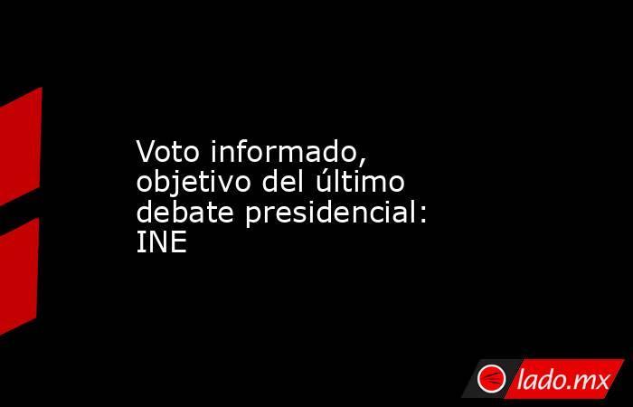 Voto informado, objetivo del último debate presidencial: INE. Noticias en tiempo real